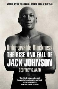 Unforgivable Blackness: The Rise and Fall of Jack Johnson - Geoffrey Ward - cover