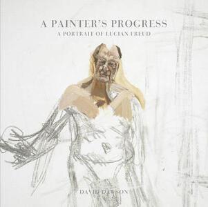 A Painter's Progress: A Portrait of Lucian Freud - David Dawson - cover