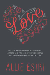 The Love Book: Classic and Contemporary Poems, Letters and Prose on the Wonderful (But Troublesome) Theme of Love - Allie Esiri - cover