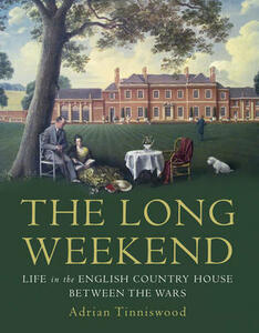 The Long Weekend: Life in the English Country House Between the Wars - Adrian Tinniswood - cover