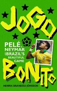 Jogo Bonito: Pele, Neymar and Brazil's Beautiful Game - Henrik Brandao Jonsson - cover