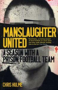 Manslaughter United: A Season with a Prison Football Team - Chris Hulme - cover
