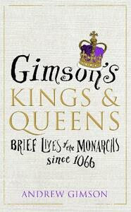 Gimson's Kings and Queens: Brief Lives of the Forty Monarchs since 1066 - Andrew Gimson - cover