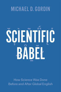 Scientific Babel: How Science Was Done Before and After Global English - Michael D Gordin - cover