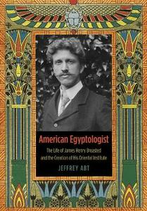 American Egyptologist: The Life of James Henry Breasted and the Creation of His Oriental Institute - Jeffrey Abt - cover