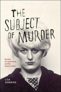 The Subject of Murder: Gender, Exceptionality, and the Modern Killer - Lisa Downing - cover