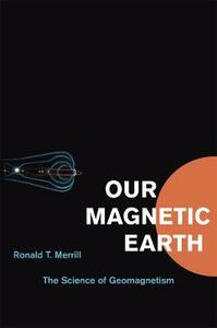 Our Magnetic Earth: The Science of Geomagnetism - Ronald T. Merrill - cover