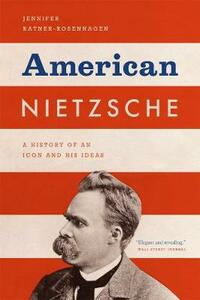 American Nietzsche: A History of an Icon and His Ideas - Jennifer Ratner-Rosenhagen - cover