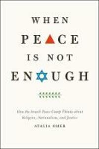 When Peace is Not Enough: How the Israeli Peace Camp Thinks About Religion, Nationalism, and Justice - Atalia Omer - cover