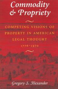 Commodity and Property: Competing Visions of Property in American Legal Thought - Gregory S. Alexander - cover