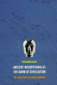 Ancient Mesopotamia at the Dawn of Civilization: The Evolution of an Urban Landscape - Guillermo Algaze - cover