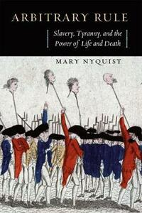 Arbitrary Rule: Slavery, Tyranny, and the Power of Life and Death - Mary Nyquist - cover