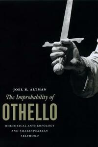The Improbability of Othello: Rhetorical Anthropology and Shakespearean Selfhood - Joel B. Altman - cover