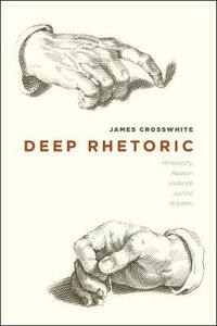 Deep Rhetoric: Philosophy, Reason, Violence, Justice, Wisdom - James Crosswhite - cover
