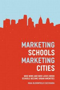 Marketing Schools, Marketing Cities: Who Wins and Who Loses When Schools Become Urban Amenities - Maia Bloomfield Cucchiara - cover