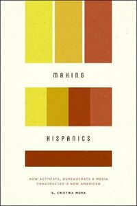 Foto Cover di Making Hispanics: How Activists, Bureaucrats, and Media Constructed a New American, Libri inglese di G. Cristina Mora, edito da The University of Chicago Press