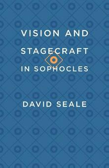Vision and Stagecraft in Sophocles - David Seale - cover