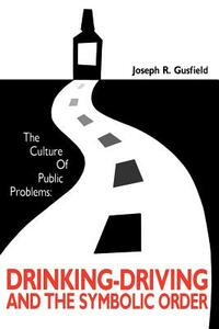 The Culture of Public Problems: Drinking-driving and the Symbolic Order - Joseph R. Gusfield - cover