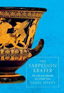 The Sarpedon Krater: The Life and Afterlife of a Greek Vase - Nigel Spivey - cover