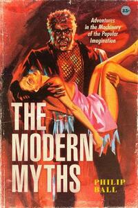Libro in inglese The Modern Myths: Adventures in the Machinery of the Popular Imagination Philip Ball