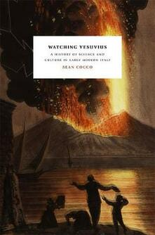 Watching Vesuvius: A History of Science and Culture in Early Modern Italy - Sean Cocco - cover