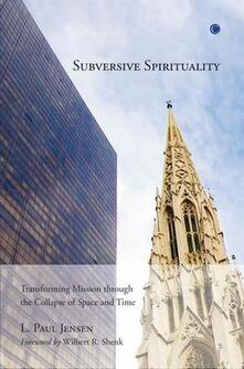 Subversive Spirituality: Transforming Mission through the Collapse of Space and Time - L. Paul Jensen - cover