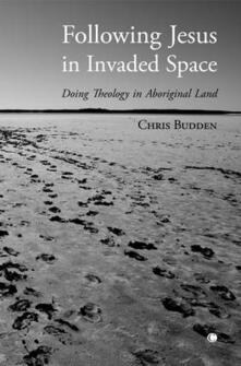 Following Jesus in Invaded Space: Doing Theology on Aboriginal Land - Chris Budden - cover