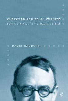 Christian Ethics as Witness: Barth's Ethics for a World at Risk - David Haddorff - cover