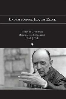 Understanding Jacques Ellul - Jeffrey P. Greenman,Read Mercer Schuchardt,Noah J. Toly - cover