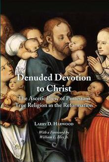 Denuded Devotion to Christ: The Ascetic Piety of Protestant True Religion in the Reformation - Larry D. Harwood - cover