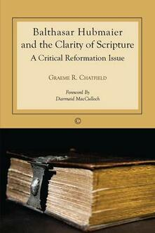 Balthasar Hubmaier and the Clarity of Scripture: A Critical Reformation Issue - Graeme R. Chatfield - cover