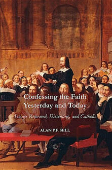 Confessing the Faith Yesterday and Today: Essays Reformed, Dissenting, and Catholic - Alan P. F. Sell - cover