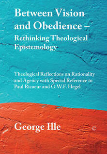 Between Vision and Obedience - Rethinking Theological Epistemology: Theological Reflections on Rationality and Agency with Special Reference to Paul Ricoeur and G.W.F. Hegel - George Ille - cover