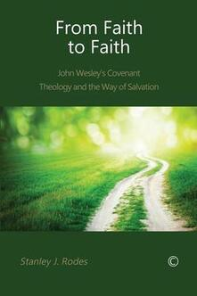 From Faith to Faith: John Wesley's Covenant Theology and the Way of Salvation - Stanley J. Rodes - cover