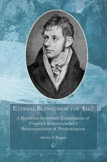 Eternal Blessedness for All: A Historical-Systematic Examination of Schleiermacher's Understanding of Predestination - Anette I. Hagan - cover