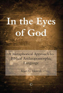 In the Eyes of God: A Metaphorical Approach to Biblical Anthropomorphic Language - Brian C. Howell - cover