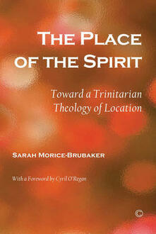 The Place of the Spirit: Toward a Trinitarian Theology of Location - Sarah Morice-Brubaker - cover