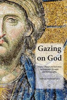 Gazing on God: Trinity, Church and Salvation in Orthodox Thought and Iconography - Andreas Andreopoulos - cover