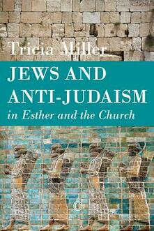 Jews and Anti-Judaism in Esther and the Church - Tricia Miller - cover