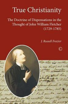 True Christianity: The Doctrine of Dispensations in the Thought of John William Fletcher (1729-1785) - J. Russell Frazier - cover