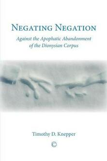 Negating Negation: Against the Apophatic Abandonment of the Dionysian Corpus - Timothy David Knepper - cover