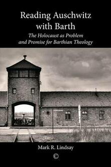 Reading Auschwitz with Barth: The Holocaust as Problem and Promise for Barthian Theology - Mark R. Lindsay - cover