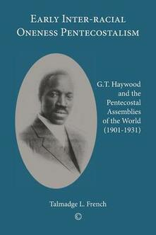 Early Inter-racial Oneness Pentecostalism: G.T. Haywood and the Pentecostal Assemblies of the World (1901-1931) - Talmadge L. French - cover