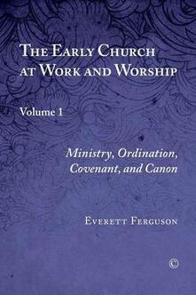 The Early Church at Work and Worship: Volume 1: Ministry, Ordination, Covenant, and Canon - Everett Ferguson - cover
