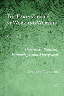 The Early Church at Work and Worship: Volume 2: Catechesis, Baptism, Eschatology, and Martyrdom - Everett Ferguson - cover