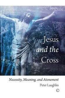 Jesus and the Cross: Necessity, Meaning, and Atonement - Peter Laughlin - cover