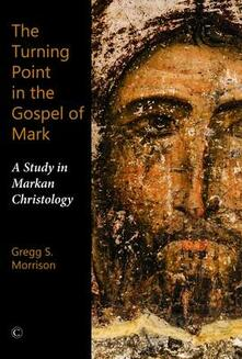 The Turning Point in the Gospel of Mark: A Study in Markan Christology - Gregg S. Morrison - cover