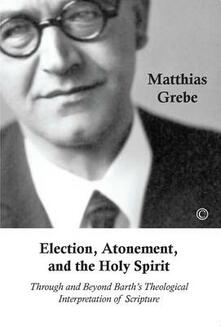 Election, Atonement and the Holy Spirit: Through and Beyond Barth's Theological Interpretation of Scripture - Matthias Grebe - cover