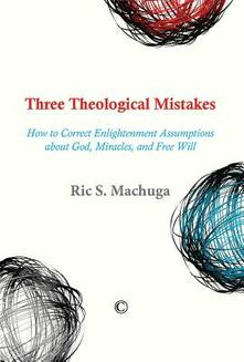 Three Theological Mistakes: How to Correct Enlightenment Assumptions about God, Miracles, and Free Will - Ric S. Machuga - cover