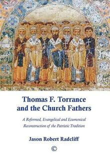Thomas F. Torrance and the Church Fathers: A Reformed, Evangelical, and Ecumenical Reconstruction of the Patristic Tradition - Jason Robert Radcliff - cover